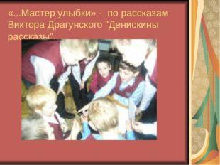 """«...Мастер улыбки» - по рассказам Виктора Драгунского """"Денискины рассказы""""."""