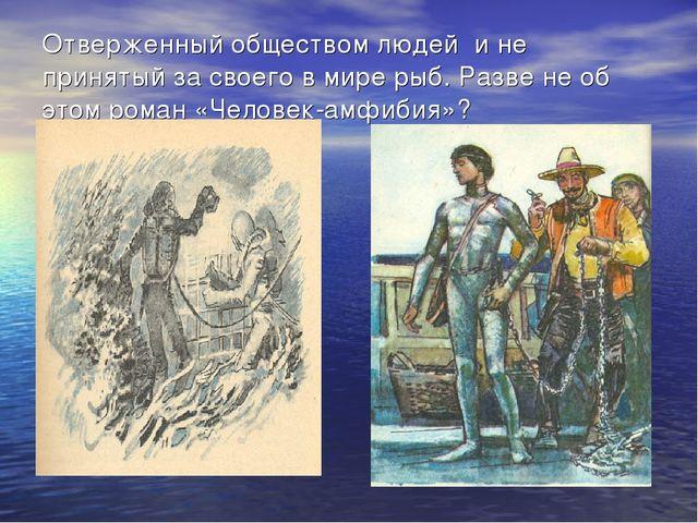Отверженный обществом людей и не принятый за своего в мире рыб. Разве не об э...