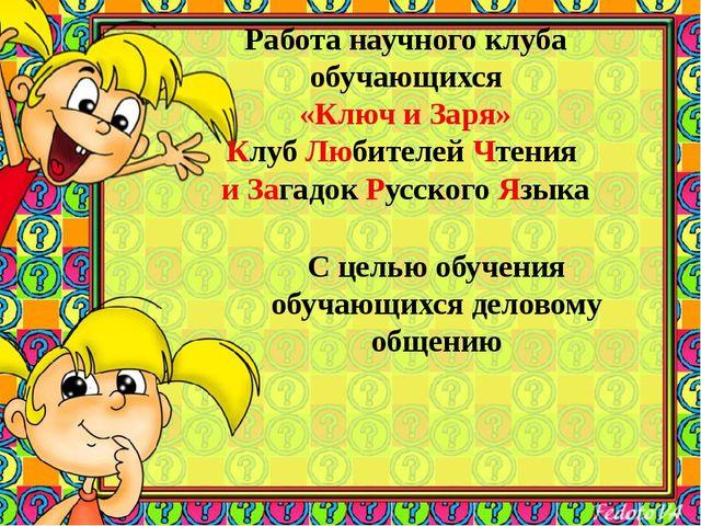 Работа научного клуба обучающихся «Ключ и Заря» Клуб Любителей Чтения и Зага...