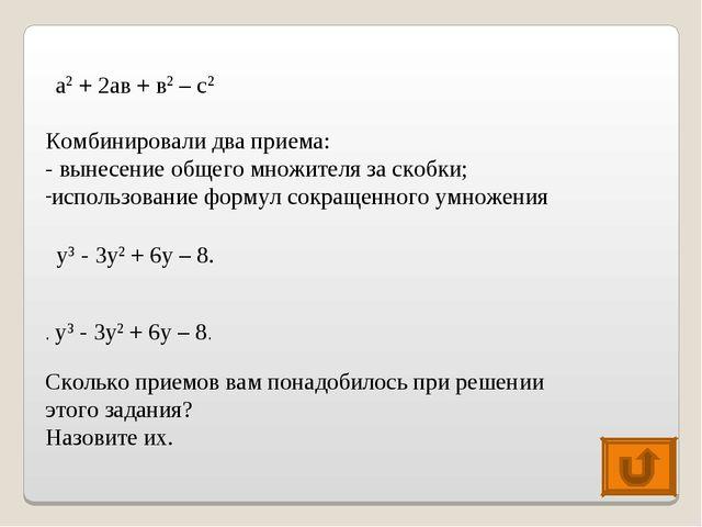 а2 + 2ав + в2 – с2 Комбинировали два приема: - вынесение общего множителя за...