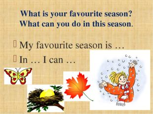 My favourite season is … In … I can … What is your favourite season? What can