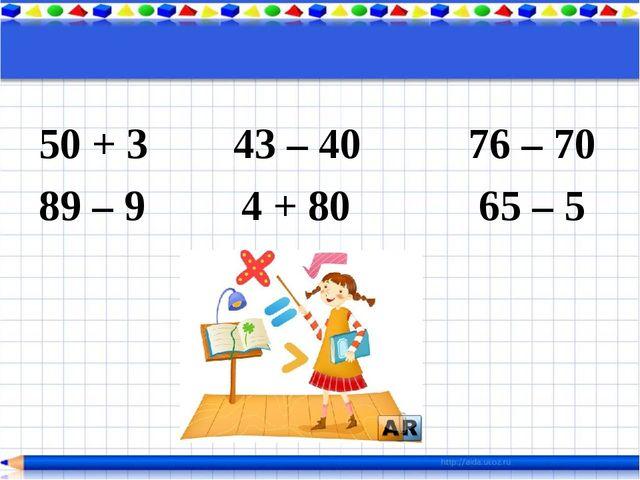 50 + 3 43 – 40 76 – 70 89 – 9 4 + 80 65 – 5