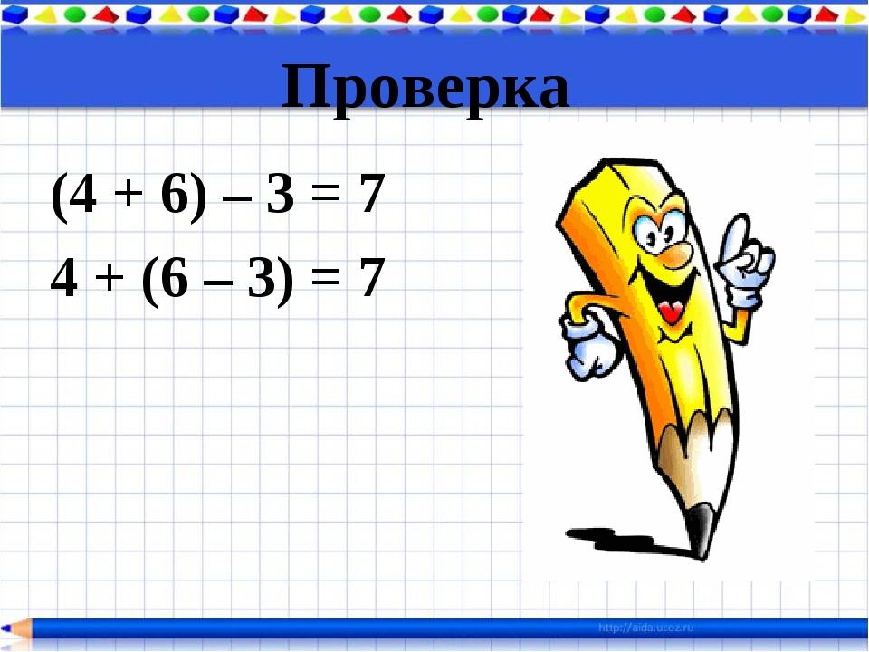 Проверка (4 + 6) – 3 = 7 4 + (6 – 3) = 7