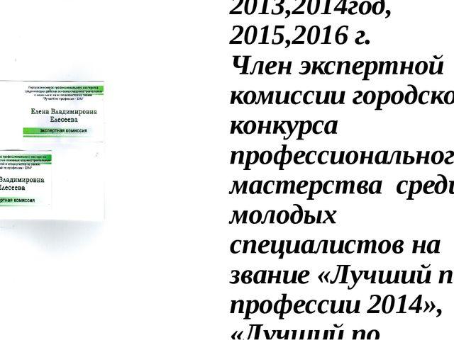 2013,2014год, 2015,2016 г. Член экспертной комиссии городского конкурса профе...