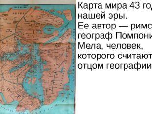 Карта мира 43года нашей эры. Ееавтор— римский географ Помпоний Мела, челов