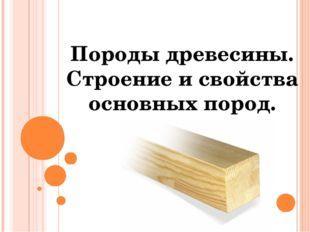 Породы древесины. Строение и свойства основных пород.