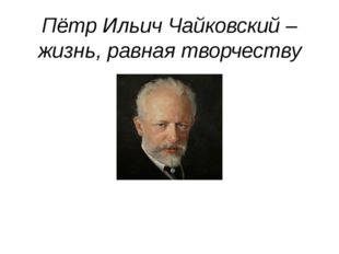 Пётр Ильич Чайковский – жизнь, равная творчеству