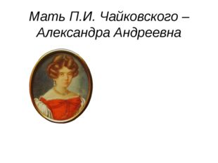 Мать П.И. Чайковского – Александра Андреевна