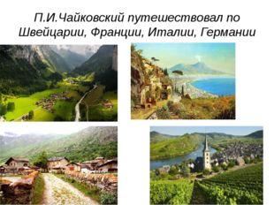 П.И.Чайковский путешествовал по Швейцарии, Франции, Италии, Германии