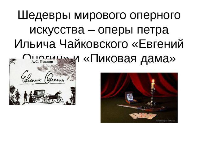 Шедевры мирового оперного искусства – оперы петра Ильича Чайковского «Евгений...