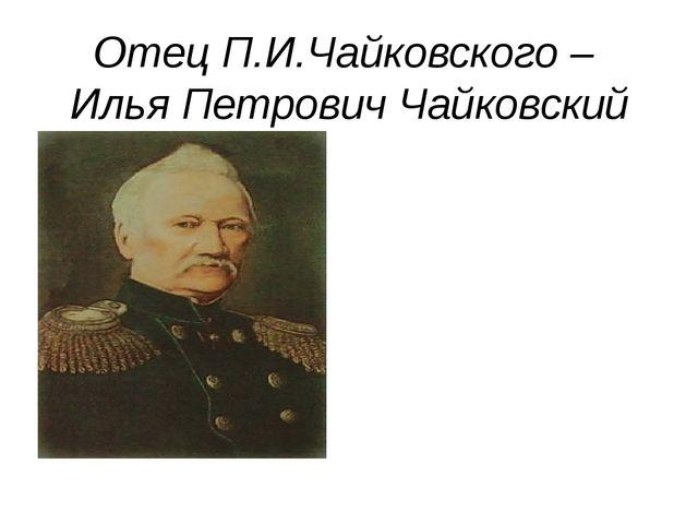 Отец П.И.Чайковского – Илья Петрович Чайковский
