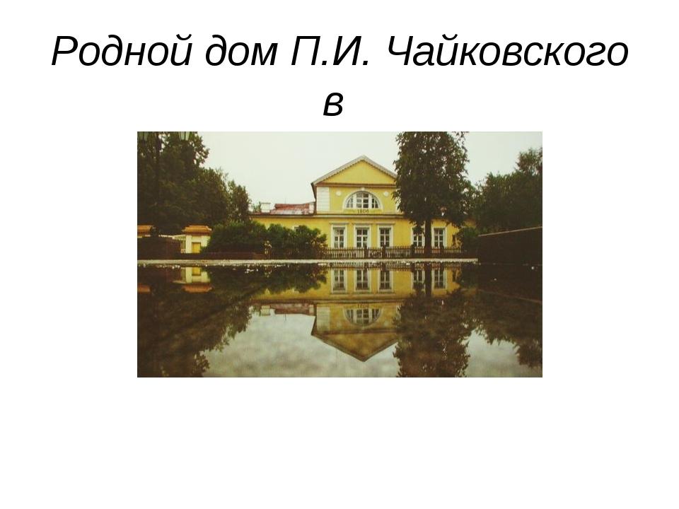Родной дом П.И. Чайковского в г. Воткинске
