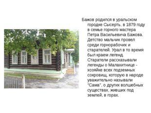 Бажов родился в уральском городке Сысерть, в 1879 году в семье горного мастер