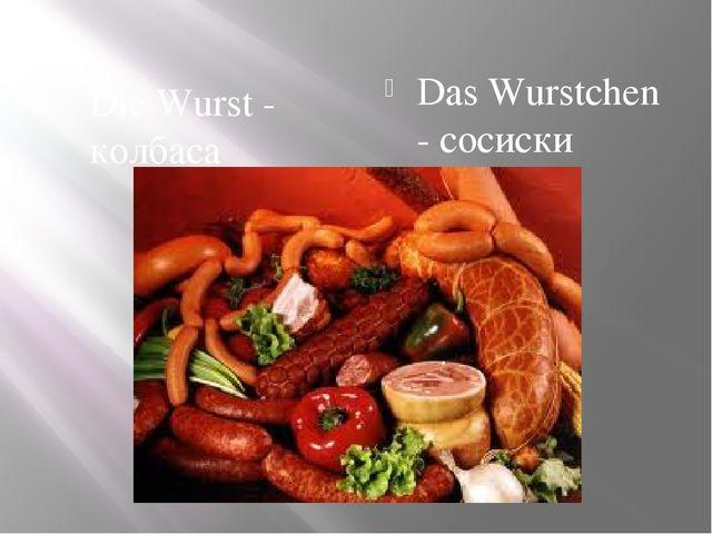 Die Wurst - колбаса Das Wurstchen - сосиски
