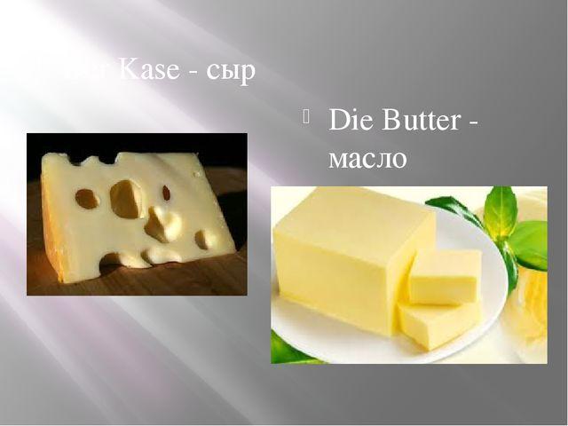 Der Kase - сыр Die Butter - масло