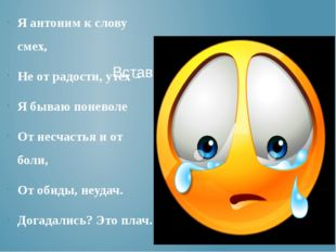 Я антоним к слову смех, Не от радости, утех – Я бываю поневоле От несчастья