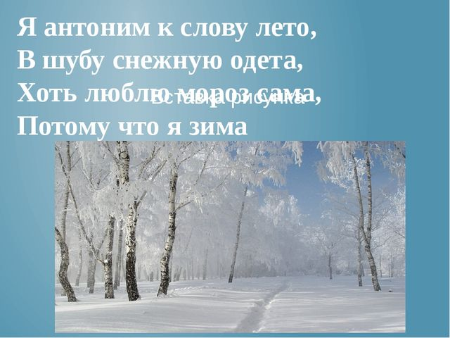 Я антоним к слову лето, В шубу снежную одета, Хоть люблю мороз сама, Потому ч...
