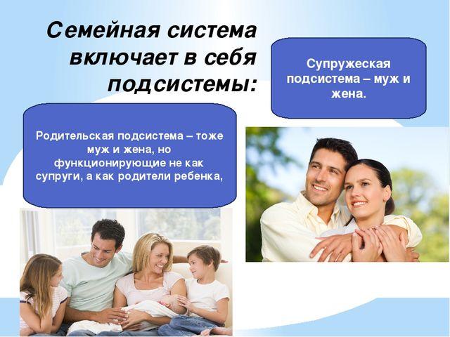 Семейная система включает в себя подсистемы: Супружеская подсистема – муж и ж...