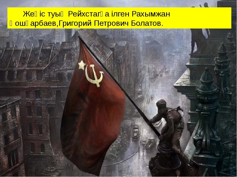 Жеңіс туың Рейхстагқа ілген Рахымжан Қошқарбаев,Григорий Петрович Болатов.