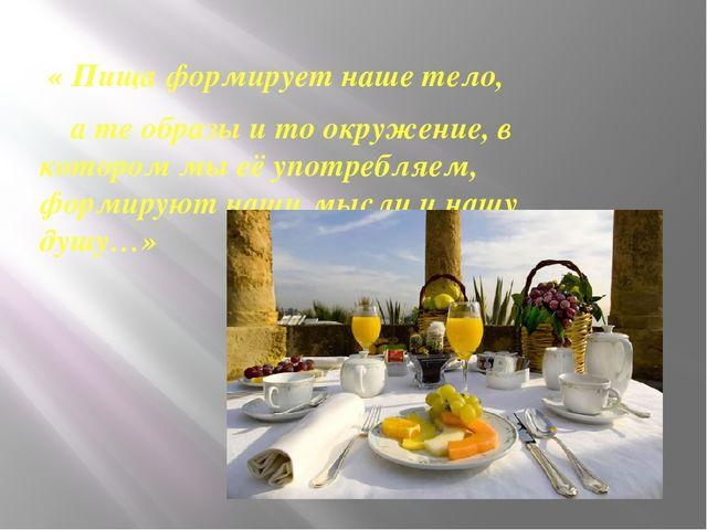 « Пища формирует наше тело, а те образы и то окружение, в котором мы её упот...