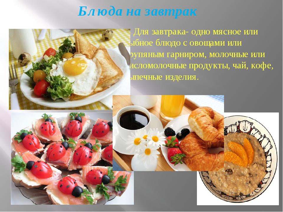 Блюда на завтрак Для завтрака- одно мясное или рыбное блюдо с овощами или кру...