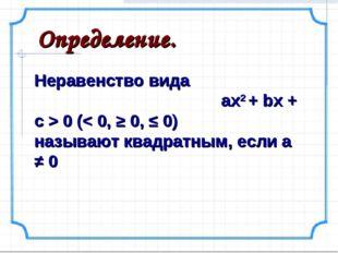 Определение. Неравенство вида ах2 + bx + c > 0 (< 0, ≥ 0, ≤ 0) называют квадр
