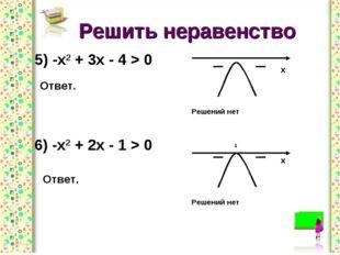 Решить неравенство 5) -х2 + 3х - 4 > 0 Ответ. 6) -х2 + 2х - 1 > 0 Ответ.