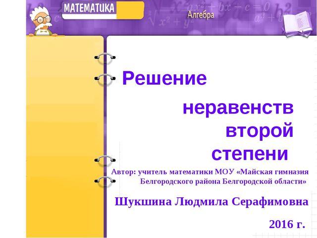 Решение неравенств второй степени Автор: учитель математики МОУ «Майская гимн...