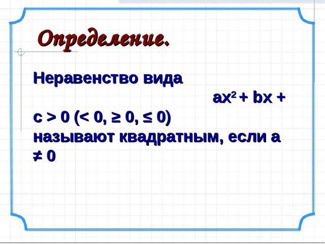 Определение. Неравенство вида ах2 + bx + c > 0 (< 0, ≥ 0, ≤ 0) называют квадр...