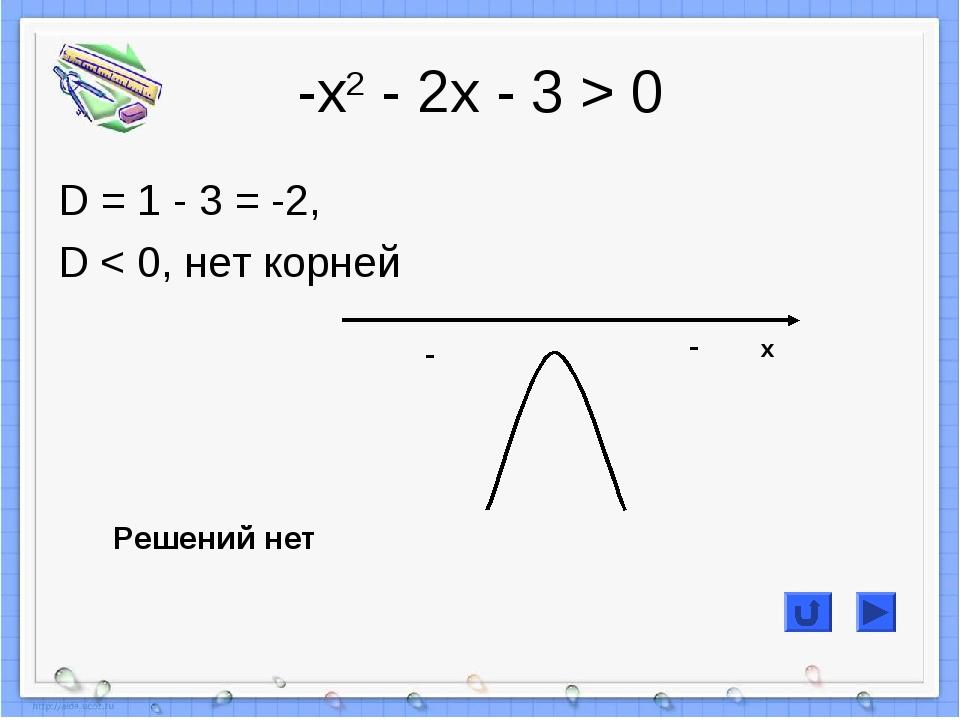 -х2 - 2х - 3 > 0 D = 1 - 3 = -2, D < 0, нет корней - - Решений нет x