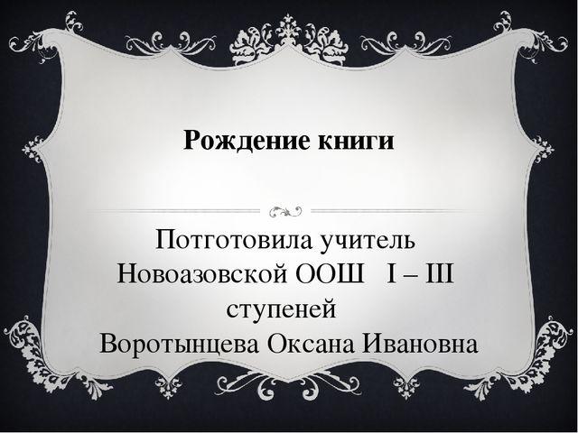 Рождение книги Потготовила учитель Новоазовской ООШ I – III ступеней Воротынц...