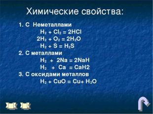 Химические свойства: 1. С Неметаллами Н2 + Сl2 = 2НCl 2Н2 + О2 = 2Н2О Н2 + S