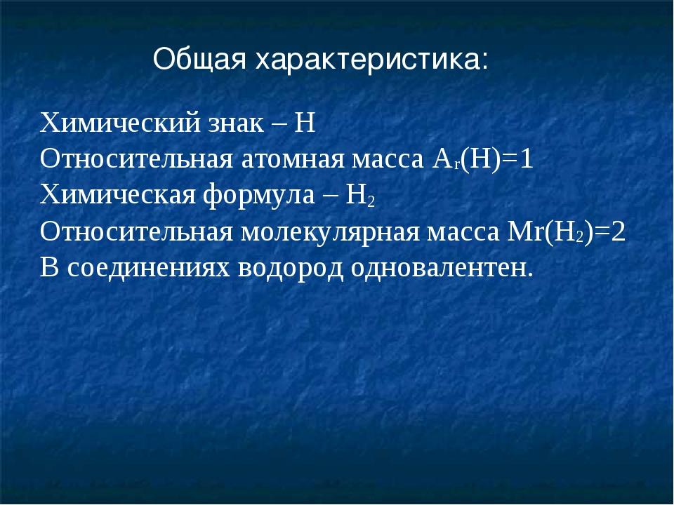 Общая характеристика: Химический знак – Н Относительная атомная масса Аr(Н)=1...