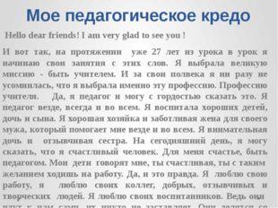 Мое педагогическое кредо Hello dear friends! I am very glad to see you ! И во