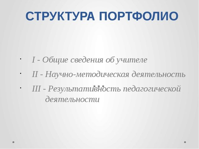 СТРУКТУРА ПОРТФОЛИО I - Общие сведения об учителе II - Научно-методическая де...