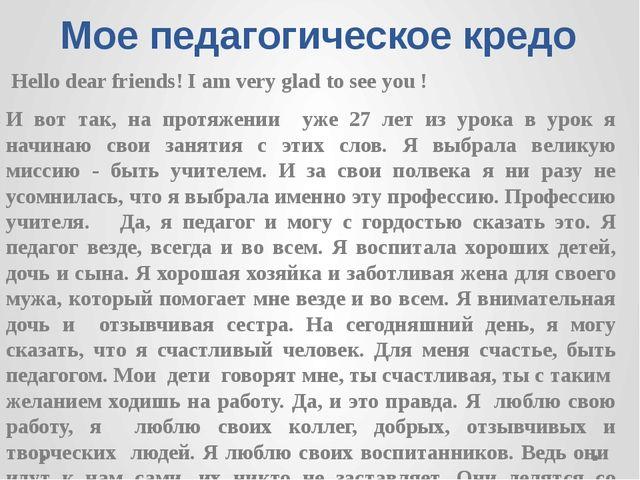 Мое педагогическое кредо Hello dear friends! I am very glad to see you ! И во...