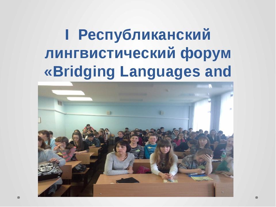 I Республиканский лингвистический форум «Bridging Languages and Cultures» Шил...