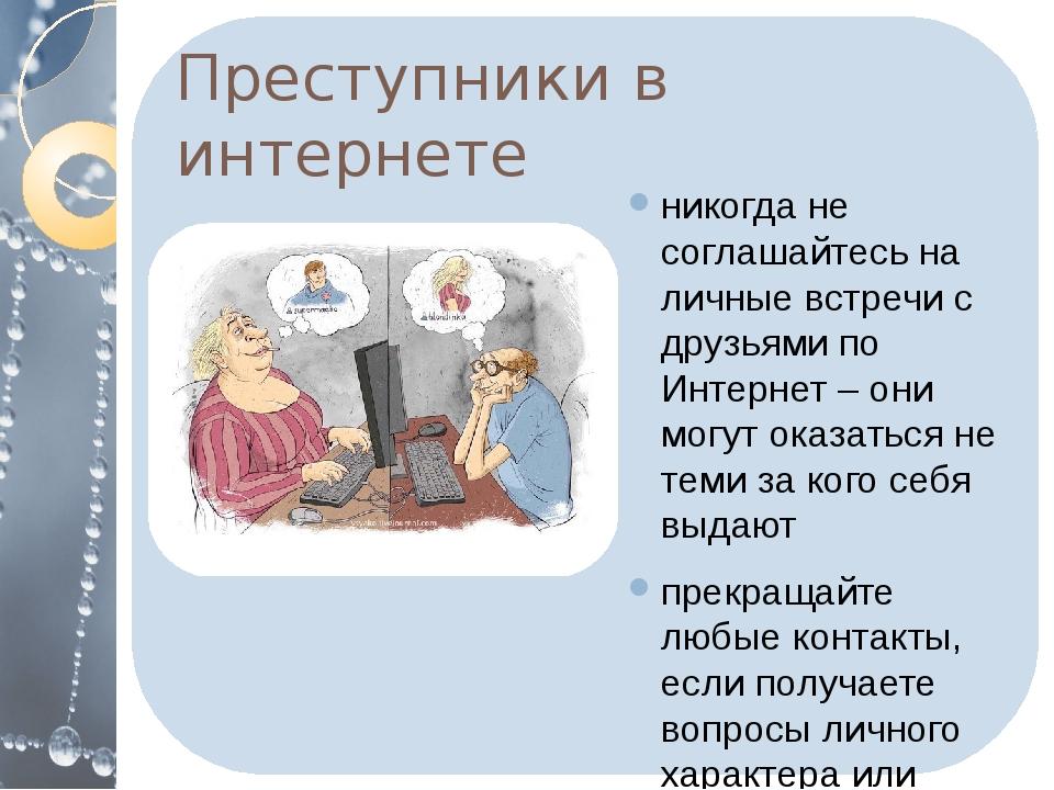 Преступники в интернете никогда не соглашайтесь на личные встречи с друзьями...