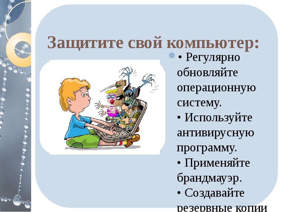 Защитите свой компьютер: • Регулярно обновляйте операционную систему. • Испо...