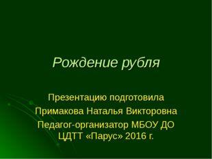 Рождение рубля Презентацию подготовила Примакова Наталья Викторовна Педагог-о