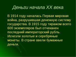 Деньги начала XX века В 1914 году началась Первая мировая война, разрушившая