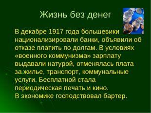Жизнь без денег В декабре 1917 года большевики национализировали банки, объяв