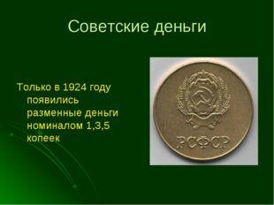 Советские деньги Только в 1924 году появились разменные деньги номиналом 1,3,