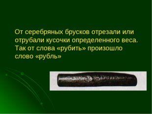 От серебряных брусков отрезали или отрубали кусочки определенного веса. Так