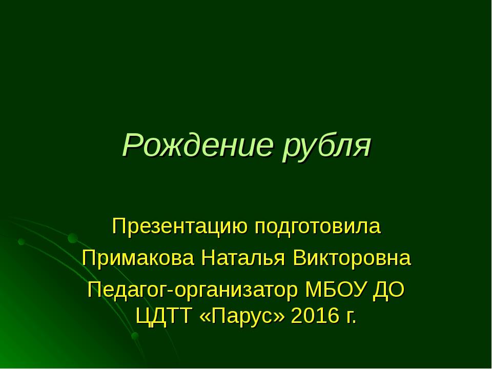 Рождение рубля Презентацию подготовила Примакова Наталья Викторовна Педагог-о...