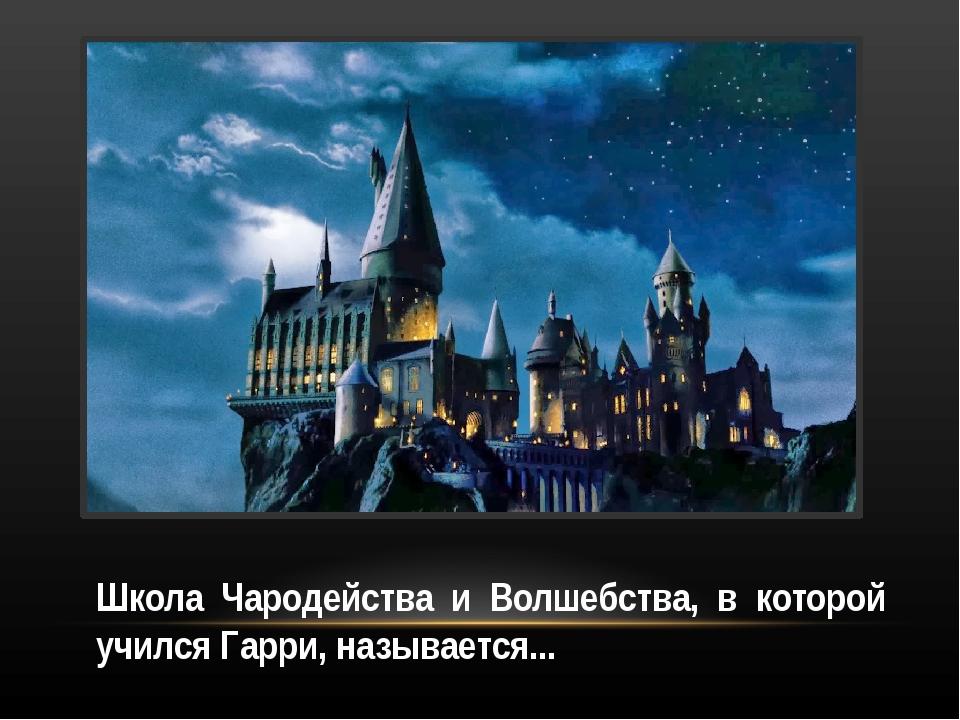 Школа Чародейства и Волшебства, в которой учился Гарри, называется...