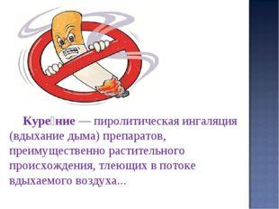 Куре́ние— пиролитическая ингаляция (вдыхание дыма) препаратов, преимуществен