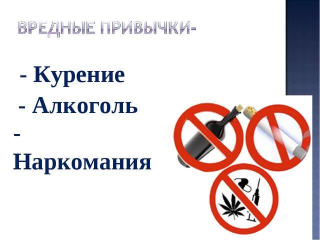 - Курение - Алкоголь - Наркомания