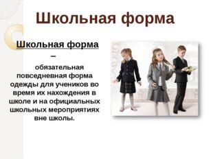 Школьная форма    Школьная форма –       обязательная повседневная форма од