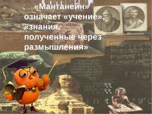 «Мантанейн» означает «учение», «знания, полученные через размышления»
